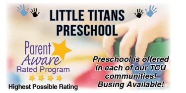 Little Titans School Readiness. (hands imagages) parent aware rated. Highest Possible Rating. Preschool is offered in each of our TCU Communities. Busing Available!